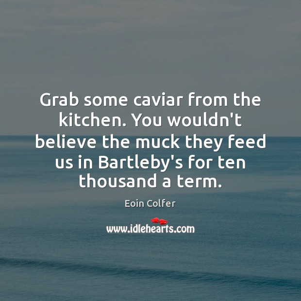 Grab some caviar from the kitchen. You wouldn't believe the muck they Eoin Colfer Picture Quote