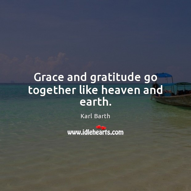 Grace and gratitude go together like heaven and earth. Karl Barth Picture Quote