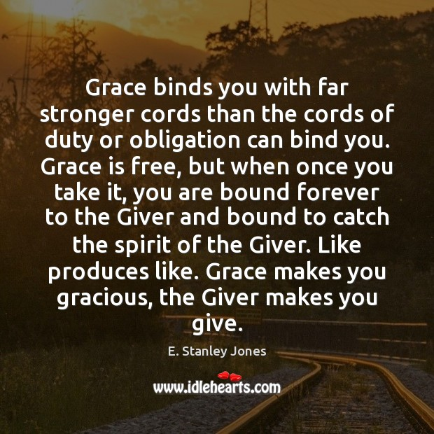 Grace binds you with far stronger cords than the cords of duty E. Stanley Jones Picture Quote