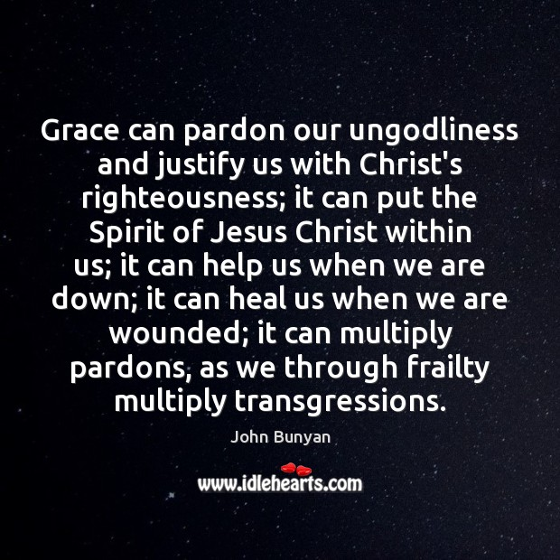 Grace can pardon our unGodliness and justify us with Christ's righteousness; it John Bunyan Picture Quote