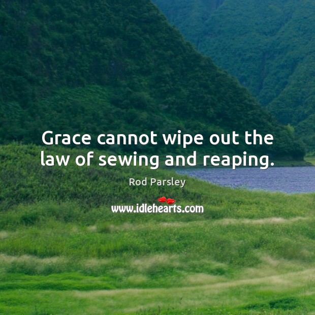 Grace cannot wipe out the law of sewing and reaping. Rod Parsley Picture Quote