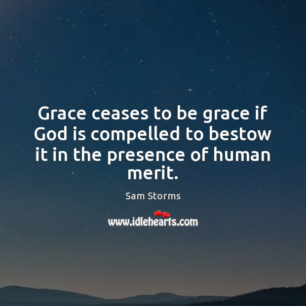 Image, Grace ceases to be grace if God is compelled to bestow it in the presence of human merit.