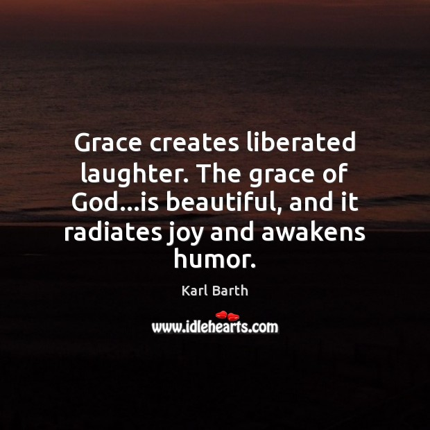 Grace creates liberated laughter. The grace of God…is beautiful, and it Karl Barth Picture Quote