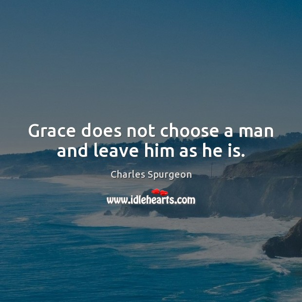 Grace does not choose a man and leave him as he is. Image