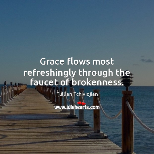 Grace flows most refreshingly through the faucet of brokenness. Tullian Tchividjian Picture Quote