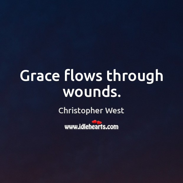 Grace flows through wounds. Christopher West Picture Quote