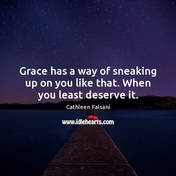 Grace has a way of sneaking up on you like that. When you least deserve it. Cathleen Falsani Picture Quote