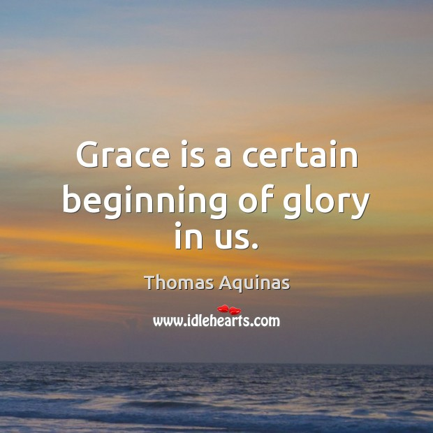 Image about Grace is a certain beginning of glory in us.