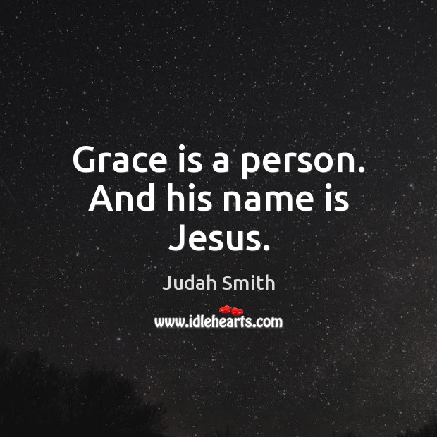 Grace is a person. And his name is Jesus. Judah Smith Picture Quote