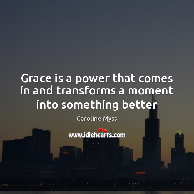 Grace is a power that comes in and transforms a moment into something better Caroline Myss Picture Quote