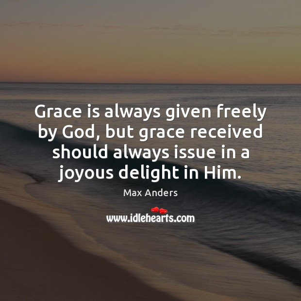 Grace is always given freely by God, but grace received should always Max Anders Picture Quote