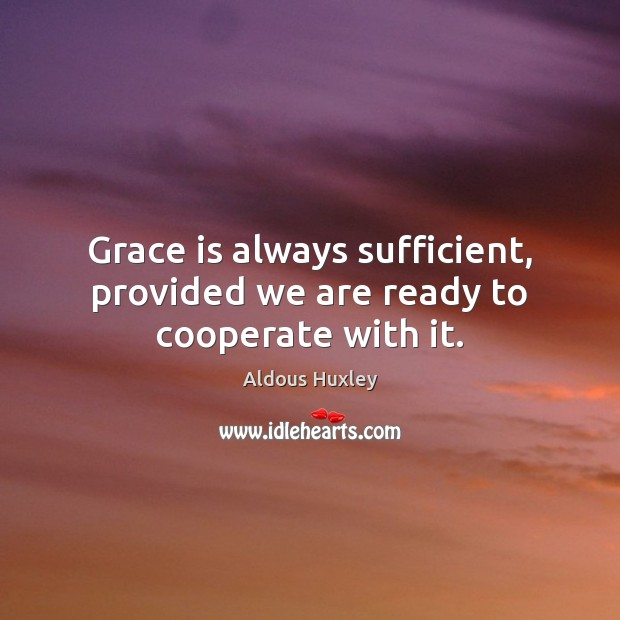 Grace is always sufficient, provided we are ready to cooperate with it. Aldous Huxley Picture Quote