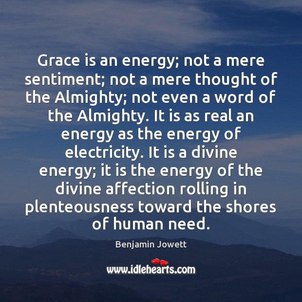 Grace is an energy; not a mere sentiment; not a mere thought Benjamin Jowett Picture Quote