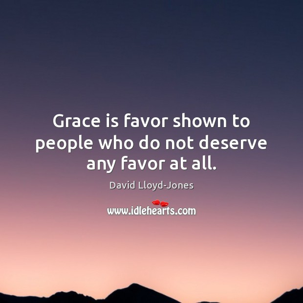Grace is favor shown to people who do not deserve any favor at all. David Lloyd-Jones Picture Quote