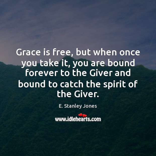Grace is free, but when once you take it, you are bound E. Stanley Jones Picture Quote