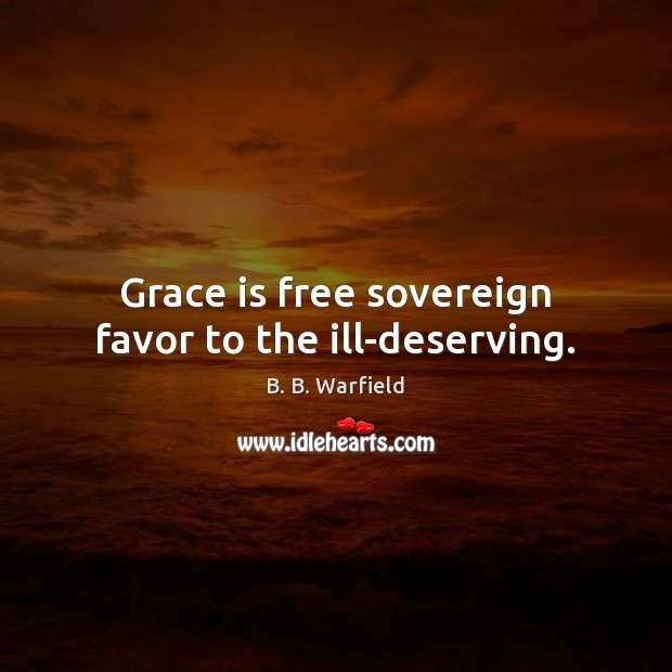 Grace is free sovereign favor to the ill-deserving. Image