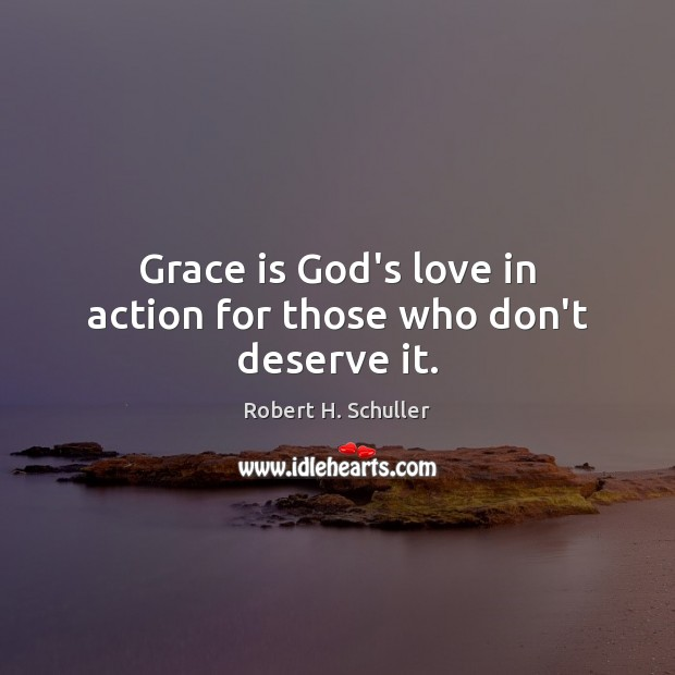 Grace is God's love in action for those who don't deserve it. Robert H. Schuller Picture Quote