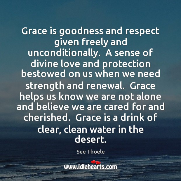 Grace is goodness and respect given freely and unconditionally.  A sense of Sue Thoele Picture Quote