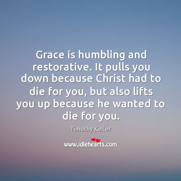 Grace is humbling and restorative. It pulls you down because Christ had Image