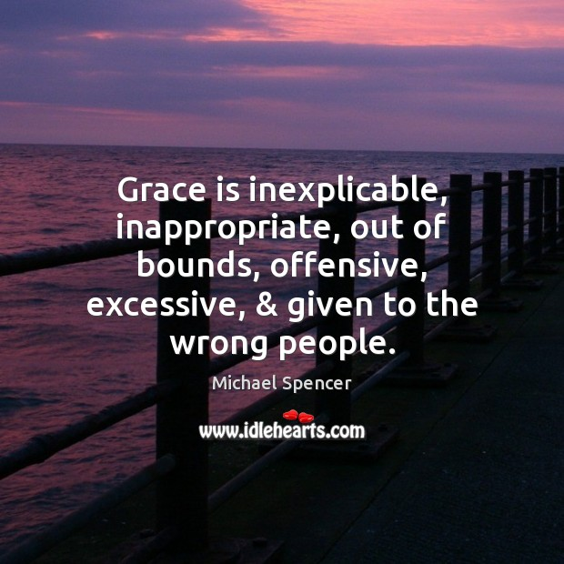 Grace is inexplicable, inappropriate, out of bounds, offensive, excessive, & given to the Offensive Quotes Image