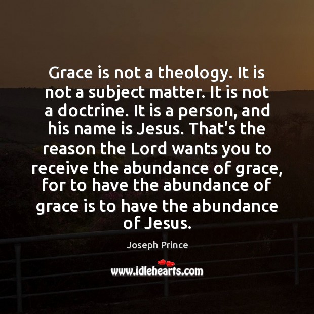 Grace is not a theology. It is not a subject matter. It Joseph Prince Picture Quote