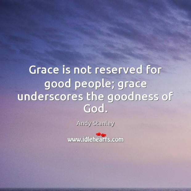 Grace is not reserved for good people; grace underscores the goodness of God. Image