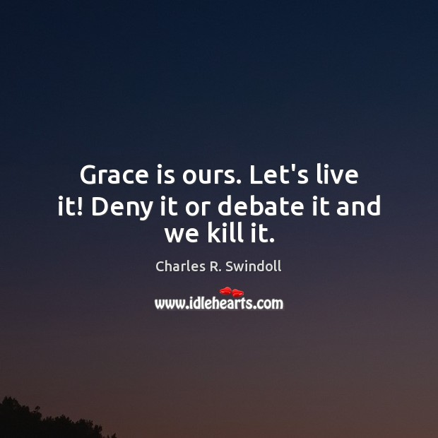 Grace is ours. Let's live it! Deny it or debate it and we kill it. Charles R. Swindoll Picture Quote