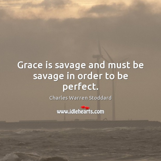 Grace is savage and must be savage in order to be perfect. Image