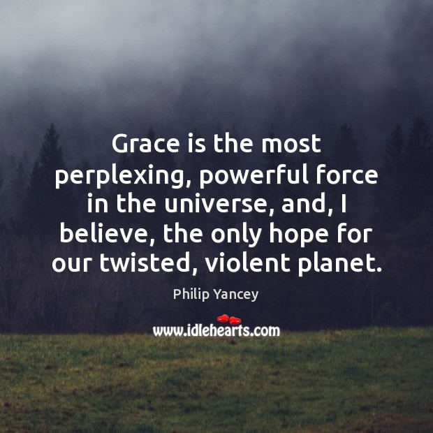 Grace is the most perplexing, powerful force in the universe, and, I Image