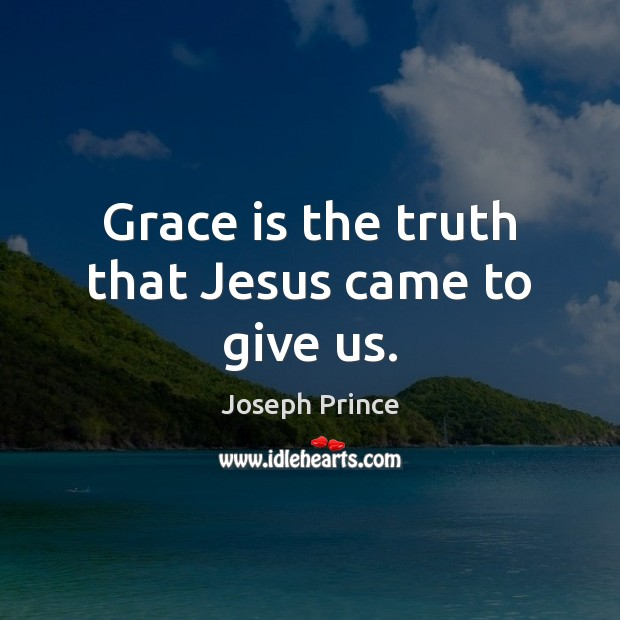 Grace is the truth that Jesus came to give us. Joseph Prince Picture Quote