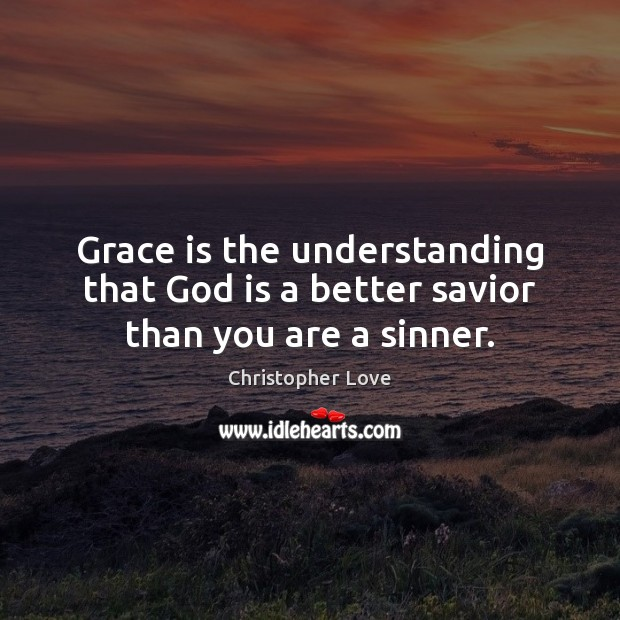 Image, Grace is the understanding that God is a better savior than you are a sinner.