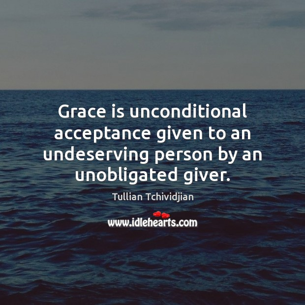 Grace is unconditional acceptance given to an undeserving person by an unobligated giver. Image
