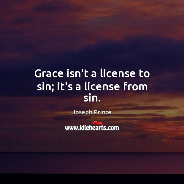 Grace isn't a license to sin; it's a license from sin. Joseph Prince Picture Quote