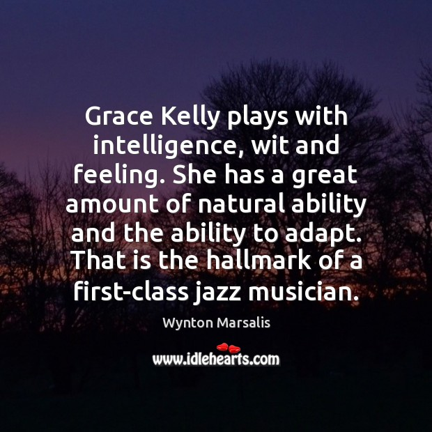 Grace Kelly plays with intelligence, wit and feeling. She has a great Wynton Marsalis Picture Quote