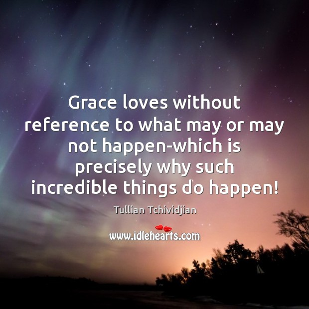 Grace loves without reference to what may or may not happen-which is Tullian Tchividjian Picture Quote