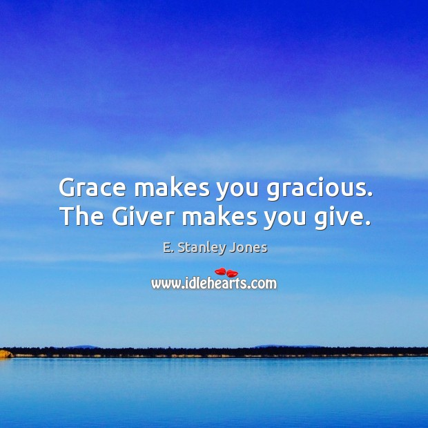 Grace makes you gracious. The Giver makes you give. E. Stanley Jones Picture Quote