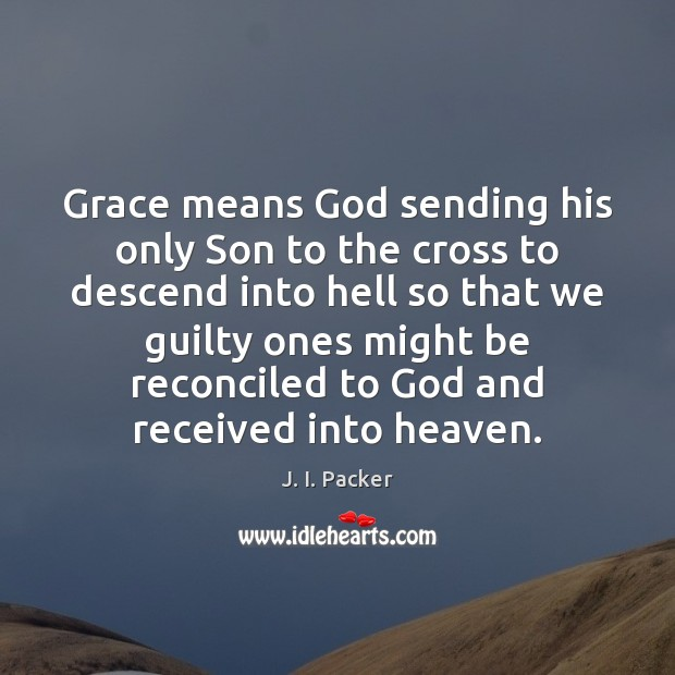 Grace means God sending his only Son to the cross to descend J. I. Packer Picture Quote