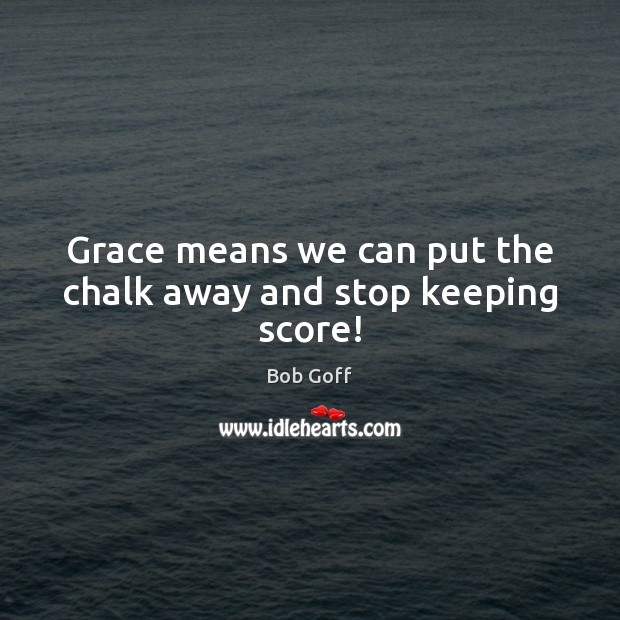 Grace means we can put the chalk away and stop keeping score! Bob Goff Picture Quote