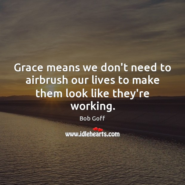 Grace means we don't need to airbrush our lives to make them look like they're working. Bob Goff Picture Quote