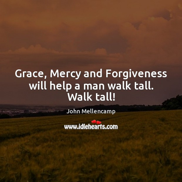Grace, Mercy and Forgiveness will help a man walk tall. Walk tall! John Mellencamp Picture Quote