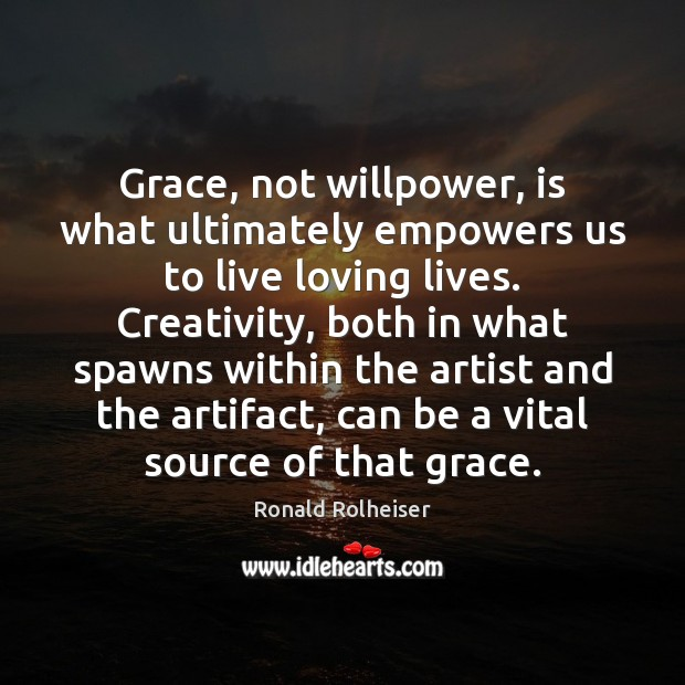 Grace, not willpower, is what ultimately empowers us to live loving lives. Ronald Rolheiser Picture Quote