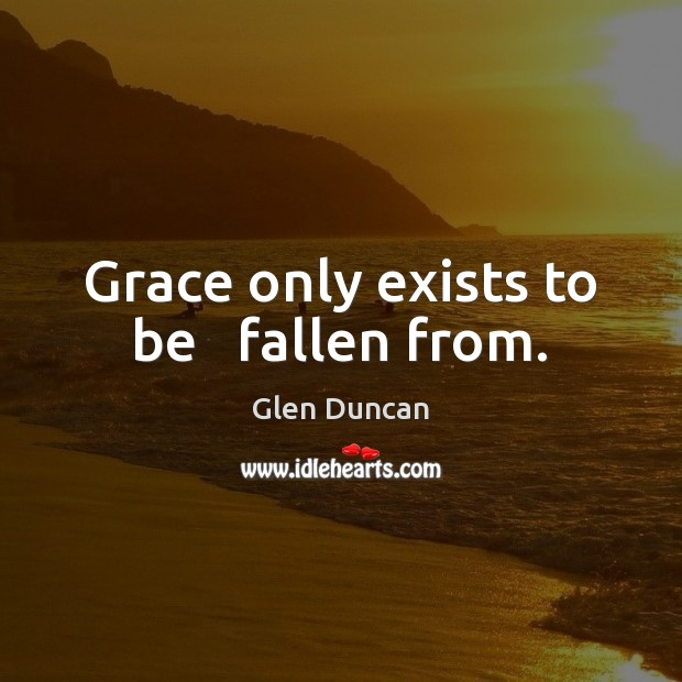 Grace only exists to be   fallen from. Image