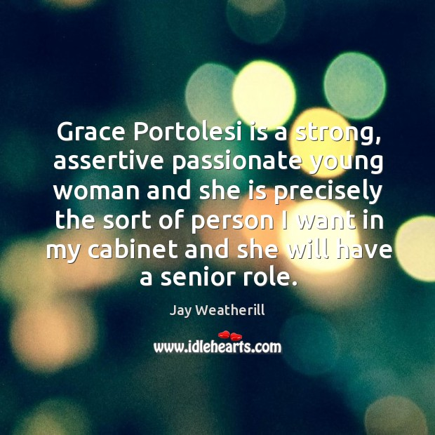 Grace portolesi is a strong, assertive passionate young woman and she is precisely the Jay Weatherill Picture Quote