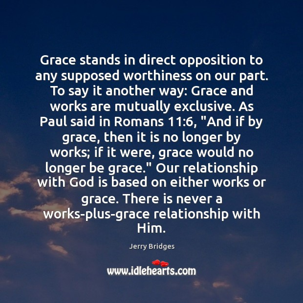 Grace stands in direct opposition to any supposed worthiness on our part. Jerry Bridges Picture Quote