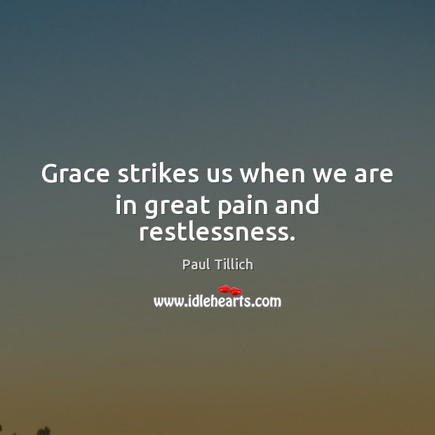 Grace strikes us when we are in great pain and restlessness. Paul Tillich Picture Quote