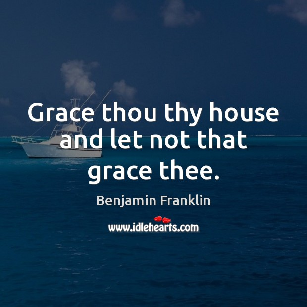 Grace thou thy house and let not that grace thee. Image