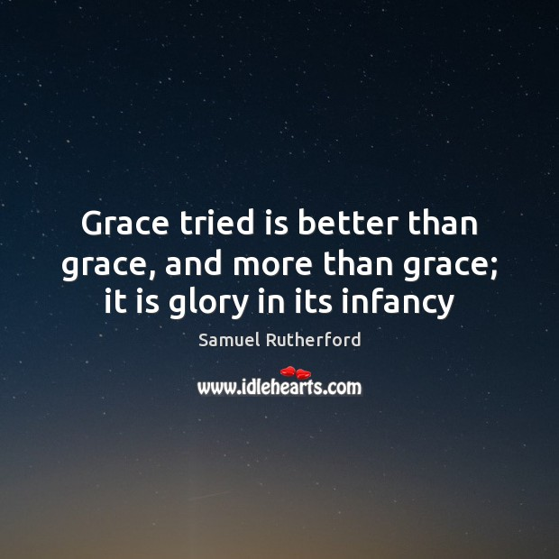 Grace tried is better than grace, and more than grace; it is glory in its infancy Samuel Rutherford Picture Quote