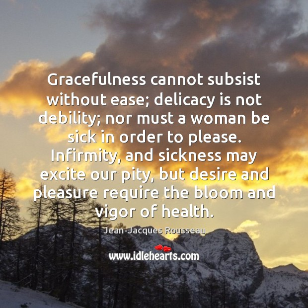 Gracefulness cannot subsist without ease; delicacy is not debility; nor must a Image
