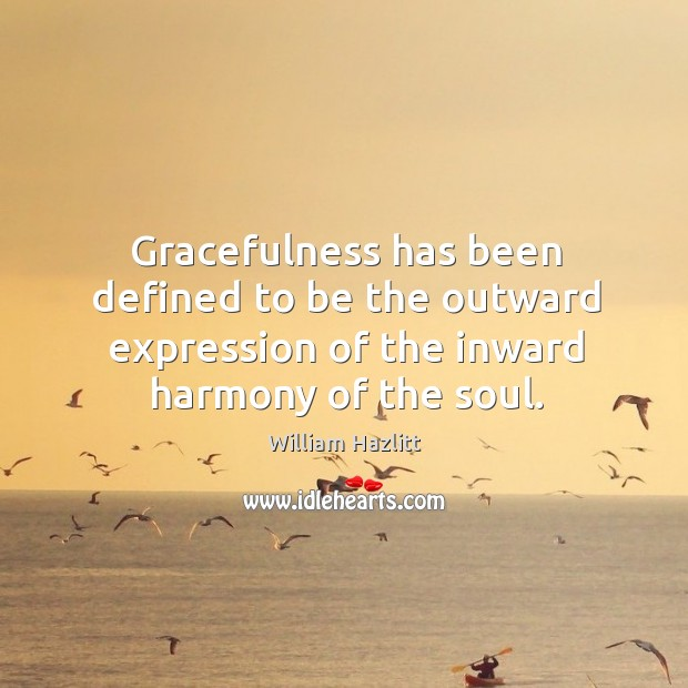 Gracefulness has been defined to be the outward expression of the inward harmony of the soul. Image