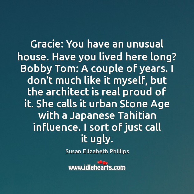 Gracie: You have an unusual house. Have you lived here long? Bobby Susan Elizabeth Phillips Picture Quote